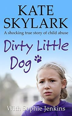 Dirty Little Dog: A Horrifying True Story of Child Abuse, and the Little Girl Who Couldn't Tell a Soul (Skylark Child Abuse True Stories) (Volume 1) by Kate Skylark et al., http://www.amazon.com/dp/150843218X/ref=cm_sw_r_pi_dp_ua7wvb19HFTJM