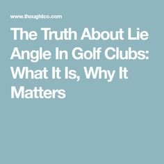 The Truth About Lie Angle In Golf Clubs: What It Is, Why It Matters