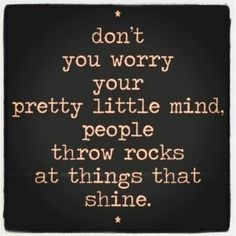 don't worry your pretty little mind, people throw rocks at things that shine