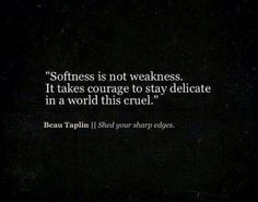 Being soft and delicate is amazing in a world of rough and tumble.