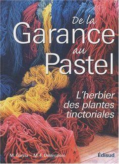 De la Garance au Pastel : L'herbier des plantes tinctoriales: Amazon.fr: Michel Garcia, Marie-Françoise Delarozière: Livres