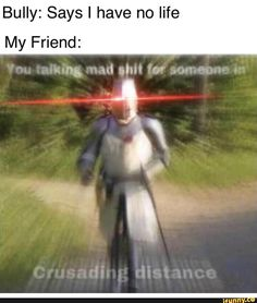 My Friend has led many crusades for me Crazy Funny Memes, Really Funny Memes, Stupid Funny Memes, Funny Relatable Memes, Haha Funny, Funny Humor, Funny Images, Funny Pictures, History Memes