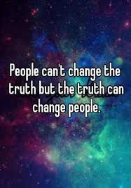 Image result for people cant change the truth but the truth can change people