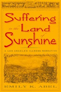Suffering in the Land of Sunshine: A Los Angeles Illness Narrative (Critical Issues in Health and Medicine) by Emily K. Abel,http://www.amazon.com/dp/0813539013/ref=cm_sw_r_pi_dp_fgVitb1GVNDDFEHY
