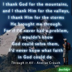 I thank God for the mountains, and I thank Him for the valleys, I thank Him for the storms He brought me through. For if I'd never had a problem, I wouldn't know God could solve them, I'd never know what faith in God could do