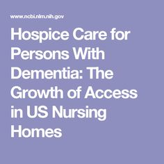 Hospice Care for Persons With Dementia: The Growth of Access in US Nursing Homes