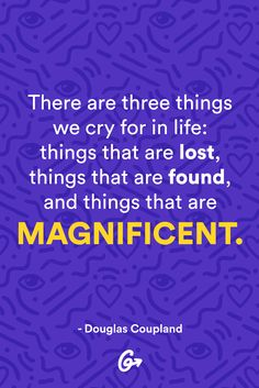 Best Quotes on Life: There are three things we cry for in life: things that are lost, things that are found, and things that are magnificent. Good Life Quotes, Great Quotes, Happiness Quotes, Awesome Quotes, Lds Quotes, Motivational Quotes, Douglas Coupland, Inspirational Quotes About Love, Positive Thoughts