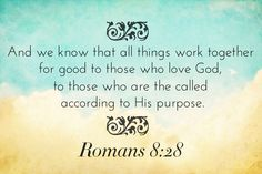 And we know that all things work together for good to them that love God, to them who are the called according to his purpose.  (Romans 8:28)