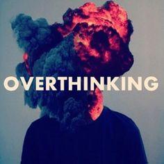 overthinking...