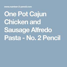 One Pot Cajun Chicken and Sausage Alfredo Pasta - No. 2 Pencil