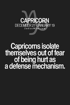 Capricorns isolate themselves out of dear of being hurt as a defense mechanism.