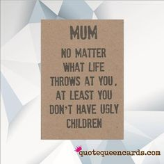 Karten for mom birthday shopping Mum No Matter What Life Throws At You At Least You Don't Have Ugly Children, Funny Birthday Card MUM, Funny Card, Birthday card for Mum, Mom Bday Cards, Funny Birthday Cards, Mom Birthday Gift, Handmade Birthday Cards, Birthday Quotes, Diy Birthday Cards For Mom, Birthday Ideas For Mum, Birthday Humorous, Humor Birthday