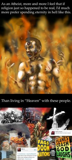"Atheism, Religion, Hell, Torture, Heaven, Bigotry, Racism, Homosexuality, LGBTQIA, Homophobia, Jesus. As an atheist, more and more I feel that if religion just so happened to be real, I'd much more prefer spending an eternity in hell like this. Then living in ""heaven"" with these people."