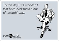 To this day I still wonder if that bitch ever moved out of Ludacris' way. | Confession Ecard | someecards.com