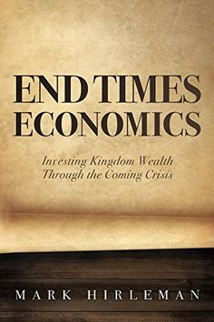 End Times Economics: Investing Kingdom Wealth Through the Coming Crisis by [Hirleman, Mark]