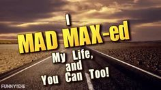I MAD-MAX-ed My Life, And You Can Too!