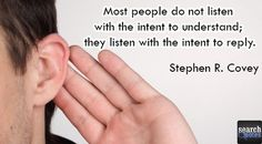 Don't listen with the intent to reply..  For more visit www.searchquotes.com