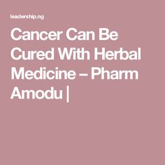 Cancer Can Be Cured With Herbal Medicine – Pharm Amodu |