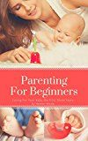 Free Kindle Book -   Parenting For Beginners: Caring For Your Baby The First Three Years (Parenting With Love, Parenting Toddlers, Parenting For Success, Parenting, Parenting Tips)
