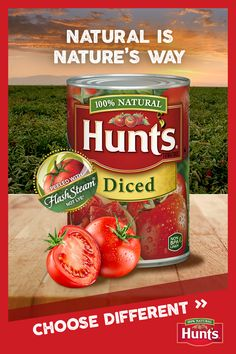 Need some tomatoes for your recipe? Sometimes the right ingredient can make all the difference. And here at Hunt's, we think it's good to be different. Like using FlashSteam™ instead of chemicals to peel our tomatoes.* It's not as easy, but it's natural, and different from the other guys. So next time you're in need of tomatoes, pick up a can of Hunt's and choose different.   *Lye peeling is generally recognized as safe by the FDA and has no adverse effects on the healthfulness of tomatoes.