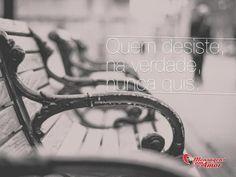 Quem desiste, na verdade, nunca quis. #desistir #verdade #querer #vida