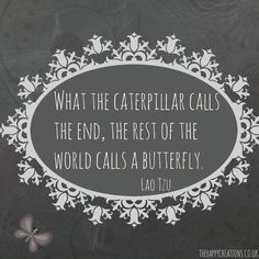 What the caterpillar calls the end, the rest of the world calls a butterfly.Lao Tzu