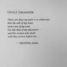 There are days my pain is so elaborate, that the salt of my tears tastes not of my own but like that of my ancestors - and the women who dealt with this sorrow before me... - Segovia Amil