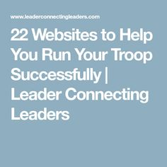 22 Websites to Help You Run Your Troop Successfully | Leader Connecting Leaders