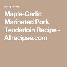 Maple-Garlic Marinated Pork Tenderloin Recipe - Allrecipes.com
