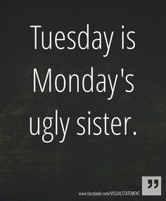 Tuesday is Monday's Ugly Sister - http://www.dravenstales.ch/tuesday-is-mondays-ugly-sister/