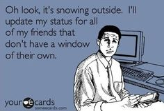 I know right? It's like, really, there's no way I could have known it was snowing without ALL of my friends online telling me? That would mean that I'd have to look outside a window on my own, and we all know that's just too hard.