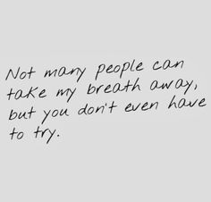Not many people can take my breath away, but you don't even have to try. #love #flirty #quotes