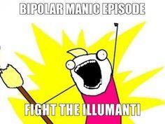 lol! this is true bipolar-manic-episode-fight-the-illumanti