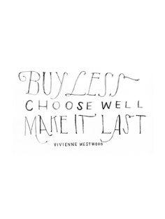 """""""Buy less / choose well / make it last."""" Vivienne Westwood"""