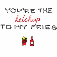 You're the ketchup to my fries