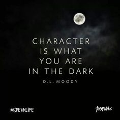 Character is what you are in the dark ( i think that means what our like when no one is looking)