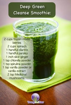 Deep Dark Cleanse Smoothie:  2 cups frozen mixed berries 2 cups spinach 1 handful cilantro 1 handful parsley 1 inch slice ginger 1 tsp chlorella powder 1 tsp spirulina powder 1 tsp vanilla powder or vanilla extract 2 tsp Medicinal mushrooms of choice (6 mushroom blend from www.harmonicarts.ca)  1 cup water