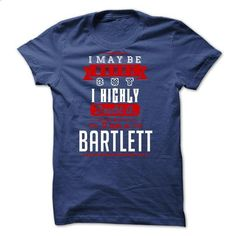 BARTLETT - I May Be Wrong But I highly i am BARTLETT on - #black shirt #sweater scarf. BUY NOW => https://www.sunfrog.com/LifeStyle/BARTLETT--I-May-Be-Wrong-But-I-highly-i-am-BARTLETT-one-but.html?68278