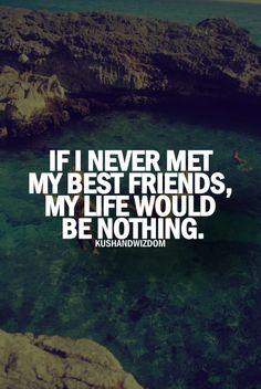 if i never meet my best friends, my life would be nothing. +++Visit http://www.quotesarelife.com/ for more quotes about #teens and #growingup
