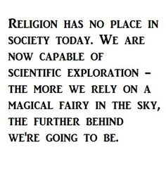 Atheism, Religion, God is Imaginary, Science. Religion has no place in society today. We are now capable of scientific exploration - the more we rely on a magical fairy in the sky, the further behind we're going to be.