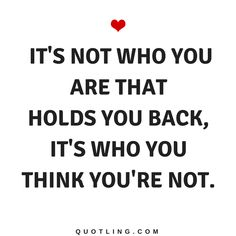 Believe in Yourself Quotes It's not who you are that holds you back, it's who you think you're not.