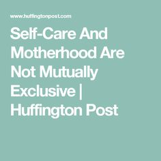 Self-Care And Motherhood Are Not Mutually Exclusive | Huffington Post