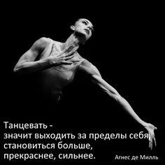 Танцевать - значит выходить за пределы себя, становиться больше, прекраснее, сильнее.  Агнес де Милль.