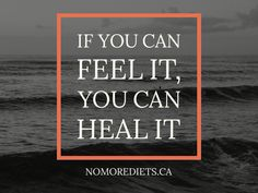 If you can feel it you can heal it.  Healing quotes.  Emotional eating. www.nomorediets.ca