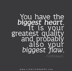 You have the biggest heart. It is your greatest quality and probably also your biggest flaw. - Unknown - Live life happy quotes, positive sayings posters and prints, picture quote, and happiness quotations. Great Quotes, Quotes To Live By, Me Quotes, Inspirational Quotes, Qoutes, The Words, Big Heart Quotes, Live Life Happy, Love Live