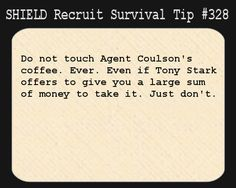 S.H.I.E.L.D. Recruit Survival Tip #328:Do not touch Agent Coulson's coffee. Ever. Even if Tony Stark offers to give you a large sum of money to take it. Just don't.[Submitted anonymously]