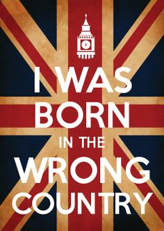 I was born in the wrong country// Me too :(, Why isn't Great Britain just the whole of Europe?
