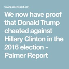 We now have proof that Donald Trump cheated against Hillary Clinton in the 2016 election - Palmer Report