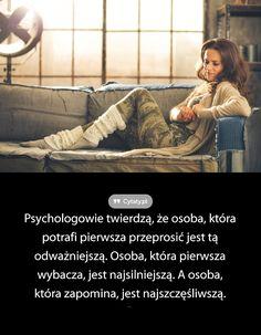 Psychologowie twierdzą, że osoba, która potrafi pierwsza przeprosić jest tą odważniejszą. Osoba, która pierwsza wybacza, ... Everything, Quotations, My Life, Thoughts, Feelings, Words, Memes, Health, Quotes