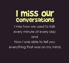 I miss our conversations. I miss how we used to talk every minute of every day and how i was able to tell you everything that was on my mind.